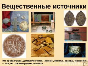 Вещественные источники Это орудия труда , домашняя утварь ,оружие , монеты . оде