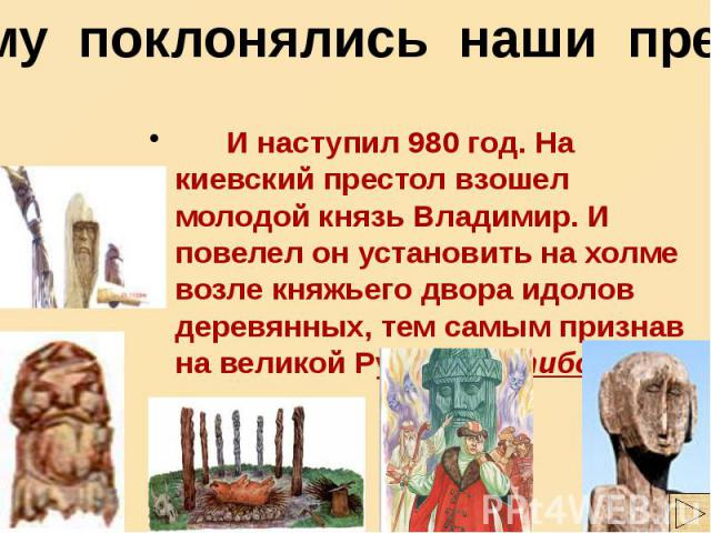 Чему поклонялись наши предки И наступил 980 год. На киевский престол взошел молодой князь Владимир. И повелел он установить на холме возле княжьего двора идолов деревянных, тем самым признав на великой Руси Пятибожие