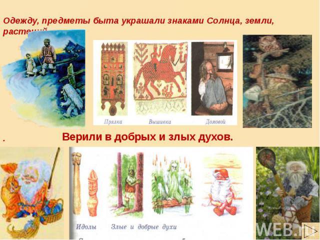 Одежду, предметы быта украшали знаками Солнца, земли, растений . Верили в добрых и злых духов.