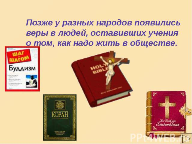 Позже у разных народов появились веры в людей, оставивших учения о том, как надо жить в обществе.