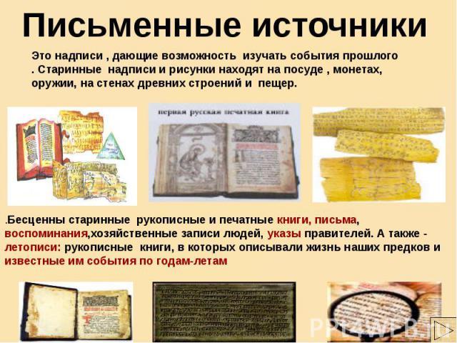 Письменные источники Это надписи , дающие возможность изучать события прошлого . Старинные надписи и рисунки находят на посуде , монетах, оружии, на стенах древних строений и пещер. Бесценны старинные рукописные и печатные книги, письма, воспоминани…