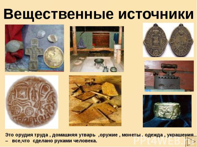 Вещественные источники Это орудия труда , домашняя утварь ,оружие , монеты . одежда , украшения – все,что сделано руками человека.