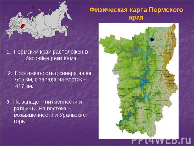 Пермский край расположен в бассейне реки Кама. Протяжённость с севера на юг 645 км, с запада на восток – 417 км. На западе – низменности и равнины. На востоке – возвышенности и Уральские горы.