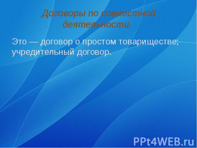 Договоры по совместной деятельности. Это — договор о простом товариществе; учредительный договор.