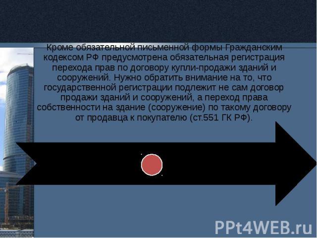 Кроме обязательной письменной формы Гражданским кодексом РФ предусмотрена обязательная регистрация перехода прав по договору купли-продажи зданий и сооружений. Нужно обратить внимание на то, что государственной регистрации подлежит не сам договор пр…