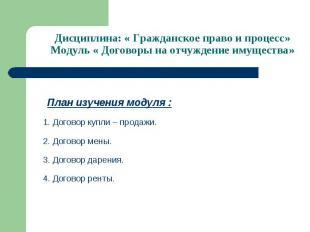 Дисциплина: « Гражданское право и процесс» Модуль « Договоры на отчуждение имуще