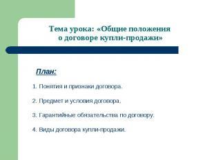 Тема урока: «Общие положения о договоре купли-продажи» План: 1. Понятия и призна