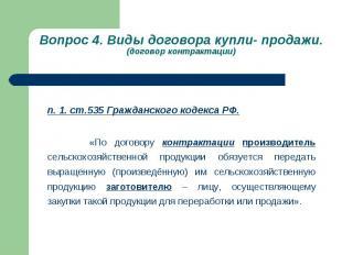 Вопрос 4. Виды договора купли- продажи. (договор контрактации) п. 1. ст.535 Граж