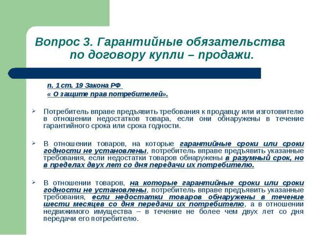 Вопрос 3. Гарантийные обязательства по договору купли – продажи. п. 1 ст. 19 Закона РФ « О защите прав потребителей». Потребитель вправе предъявить требования к продавцу или изготовителю в отношении недостатков товара, если они обнаружены в течение …