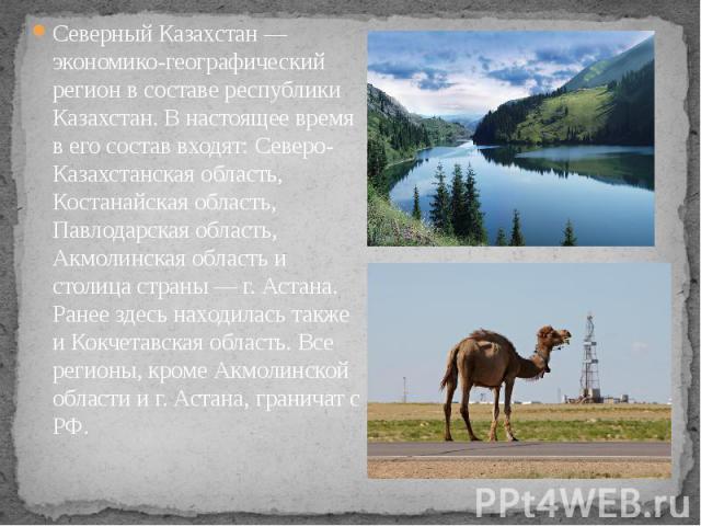 Северный Казахстан — экономико-географический регион в составе республики Казахстан. В настоящее время в его состав входят: Северо-Казахстанская область, Костанайская область, Павлодарская область, Акмолинская область и столица страны — г. Астана. Р…