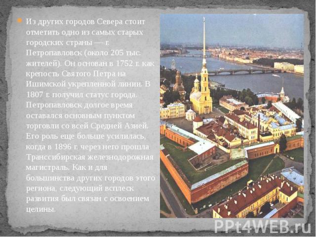 Из других городов Севера стоит отметить одно из самых старых городских страны — г. Петропавловск (около 205 тыс. жителей). Он основан в 1752 г. как крепость Святого Петра на Ишимской укрепленной линии. В 1807 г. получил статус города. Петропавловск …
