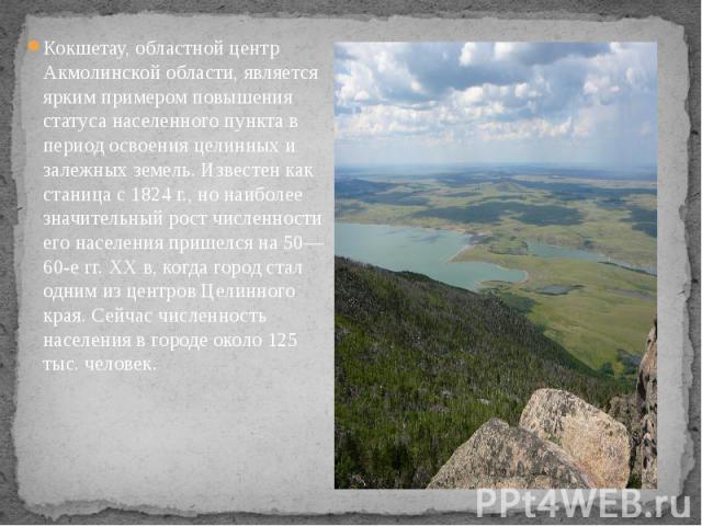 Кокшетау, областной центр Акмолинской области, является ярким примером повышения статуса населенного пункта в период освоения целинных и залежных земель. Известен как станица с 1824 г., но наиболее значительный рост численности его населения пришелс…