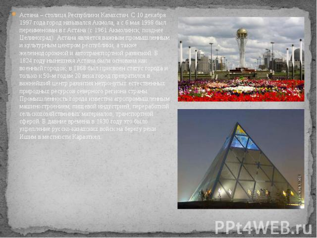 Астана – столица Республики Казахстан. С 10 декабря 1997 года город назывался Акмола, а с 6 мая 1998 был переименован в г.Астана (с 1961 Акмолинск, позднее Целиноград). Астана является важным промышленным и культурным центром республики, а также жел…