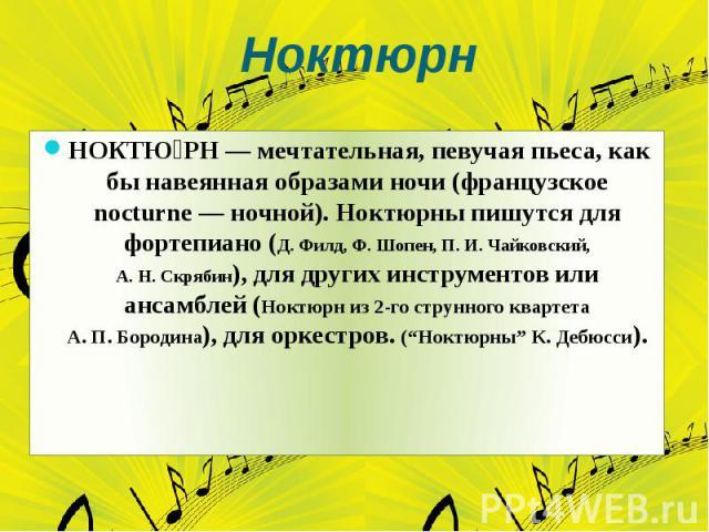 Ноктюрн НОКТЮ РН— мечтательная, певучая пьеса, как бы навеянная образами ночи (французское nocturne — ночной). Ноктюрны пишутся для фортепиано (Д.Филд, Ф.Шопен, П.И.Чайковский, А.Н.Скрябин), для других инструментов или ансамблей (Ноктюрн из 2…