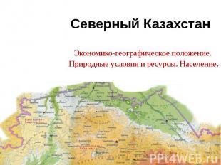 Северный Казахстан Экономико-географическое положение. Природные условия и ресур