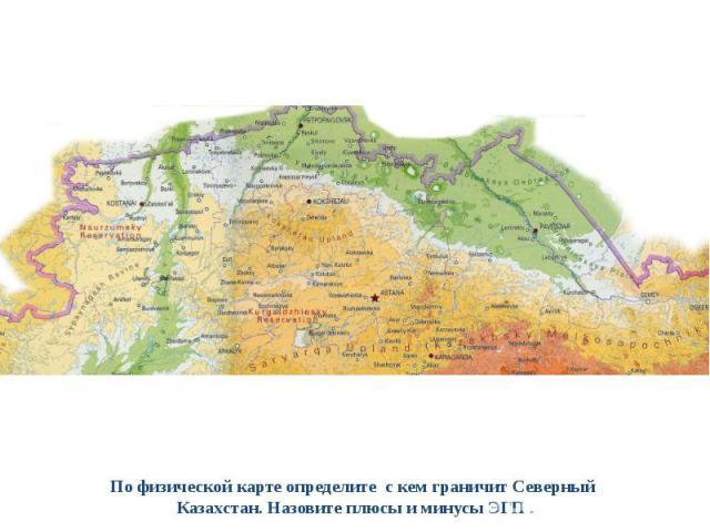 По физической карте определите с кем граничит Северный Казахстан. Назовите плюсы и минусы ЭГП .