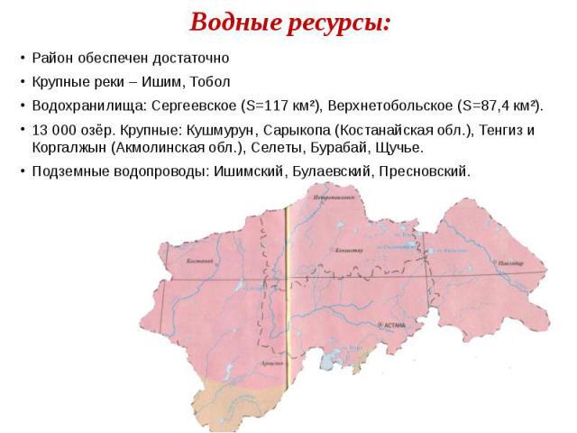 Водные ресурсы: Район обеспечен достаточно Крупные реки – Ишим, Тобол Водохранилища: Сергеевское (S=117 км²), Верхнетобольское (S=87,4 км²). 13 000 озёр. Крупные: Кушмурун, Сарыкопа (Костанайская обл.), Тенгиз и Коргалжын (Акмолинская обл.), Селеты,…