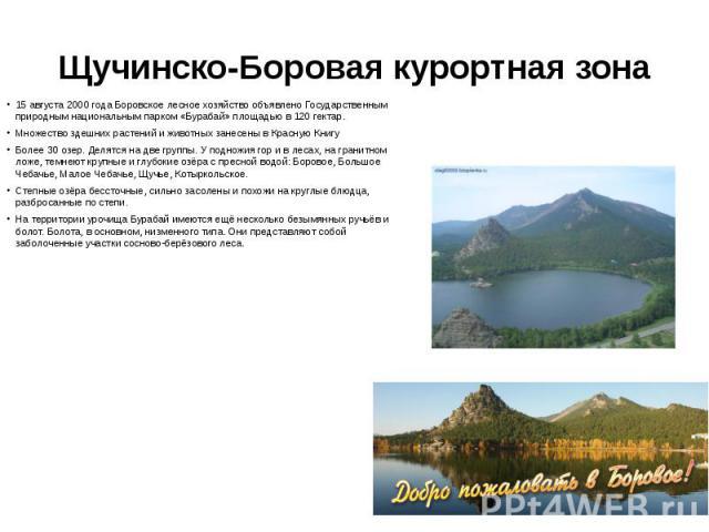 Щучинско-Боровая курортная зона 15 августа 2000 года Боровское лесное хозяйство объявлено Государственным природным национальным парком «Бурабай» площадью в 120 гектар. Множество здешних растений и животных занесены в Красную Книгу Более 30 озер. Де…