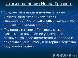 Итоги правления Ивана Грозного Следует учитывать и положительные стороны правлен