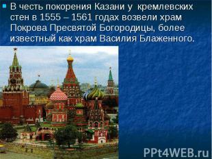 В честь покорения Казани у кремлевских стен в 1555 – 1561 годах возвели храм Пок