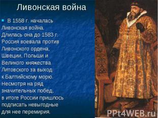 Ливонская война В 1558 г. началась Ливонская война. Длилась она до 1583 г. Росси