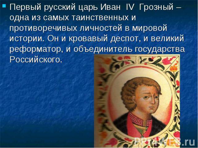 Первый русский царь Иван IV Грозный – одна из самых таинственных и противоречивых личностей в мировой истории. Он и кровавый деспот, и великий реформатор, и объединитель государства Российского.