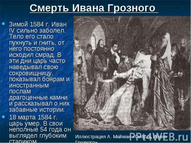 Смерть Ивана Грозного Зимой 1584 г. Иван IV сильно заболел. Тело его стало пухнуть и гнить, от него постоянно исходил смрад. В эти дни царь часто наведывал свою сокровищницу, показывал боярам и иностранным послам драгоценные камни и рассказывал о ни…