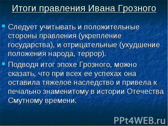 Итоги правления Ивана Грозного Следует учитывать и положительные стороны правления (укрепление государства), и отрицательные (ухудшение положения народа, террор). Подводя итог эпохе Грозного, можно сказать, что при всех ее успехах она оставила тяжел…