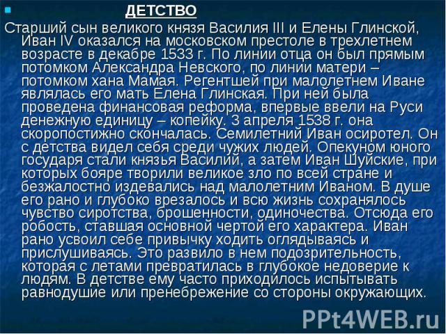 ДЕТСТВО Старший сын великого князя Василия III и Елены Глинской, Иван IV оказался на московском престоле в трехлетнем возрасте в декабре 1533 г. По линии отца он был прямым потомком Александра Невского, по линии матери – потомком хана Мамая. Регентш…