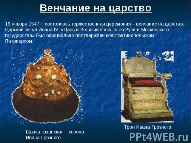 Венчание на царство 16 января 1547 г. состоялась торжественная церемония – венчание на царство. Царский титул Ивана IV «Царь и Великий князь всея Руси и Московского государства» был официально подтвержден константинопольским Патриархом. Шапка казанс…