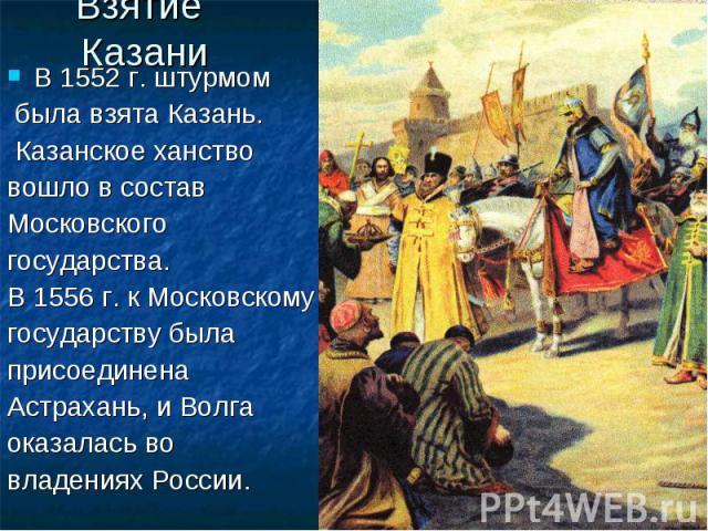 Взятие Казани В 1552 г. штурмом была взята Казань. Казанское ханство вошло в состав Московского государства. В 1556 г. к Московскому государству была присоединена Астрахань, и Волга оказалась во владениях России.