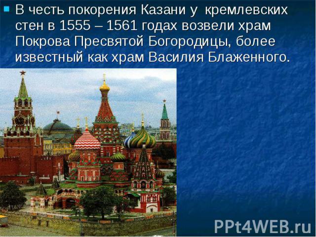 В честь покорения Казани у кремлевских стен в 1555 – 1561 годах возвели храм Покрова Пресвятой Богородицы, более известный как храм Василия Блаженного.