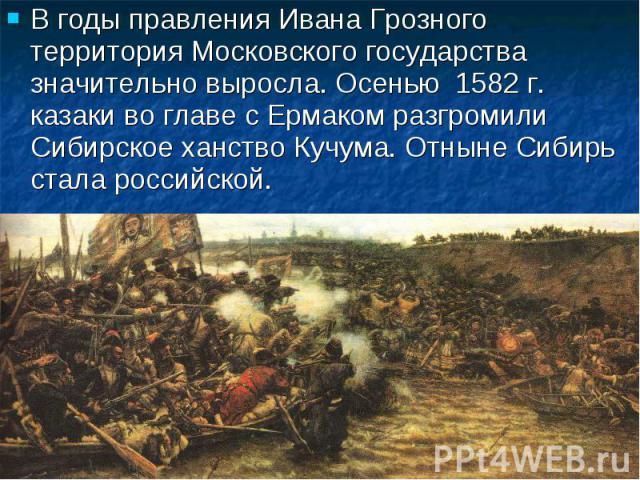 В годы правления Ивана Грозного территория Московского государства значительно выросла. Осенью 1582 г. казаки во главе с Ермаком разгромили Сибирское ханство Кучума. Отныне Сибирь стала российской.