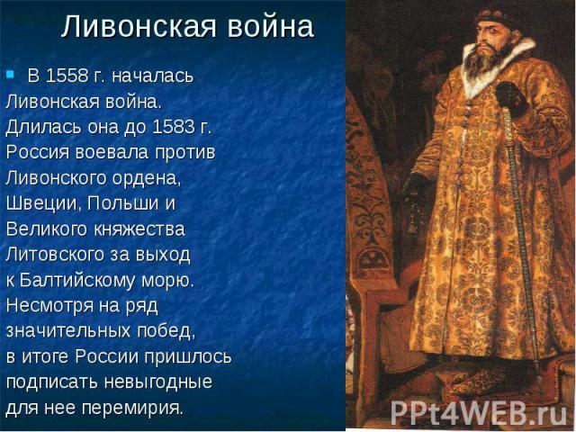 Ливонская война В 1558 г. началась Ливонская война. Длилась она до 1583 г. Россия воевала против Ливонского ордена, Швеции, Польши и Великого княжества Литовского за выход к Балтийскому морю. Несмотря на ряд значительных побед, в итоге России пришло…
