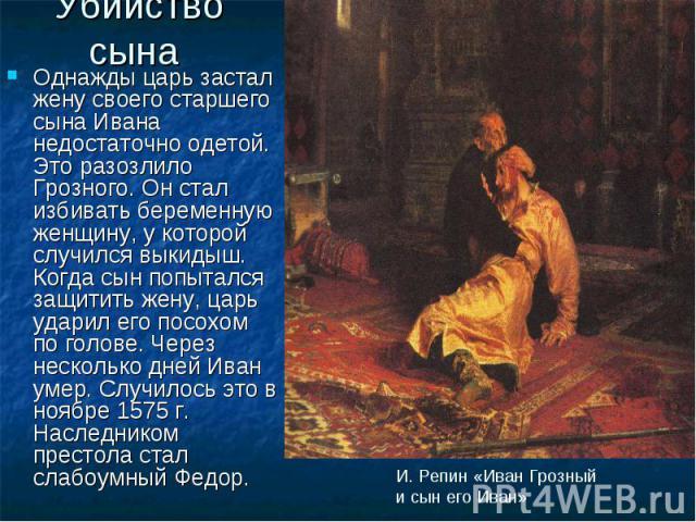 Убийство сына Однажды царь застал жену своего старшего сына Ивана недостаточно одетой. Это разозлило Грозного. Он стал избивать беременную женщину, у которой случился выкидыш. Когда сын попытался защитить жену, царь ударил его посохом по голове. Чер…