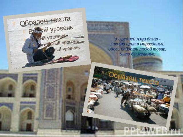 В Средней Азии базар - Словно центр мирозданья. Здесь найдешь любой товар, Было бы желанье.