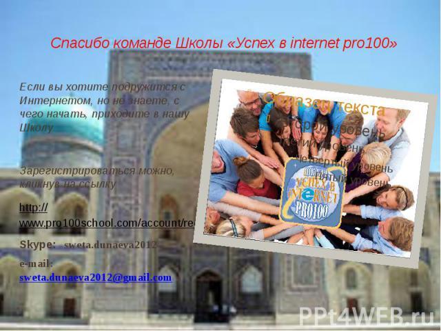 Спасибо команде Школы «Успех в internet pro100»Если вы хотите подружится с Интернетом, но не знаете, с чего начать, приходите в нашу ШколуЗарегистрироваться можно, кликнув на ссылку http://www.pro100school.com/account/register?r=32086Skype: sweta.du…