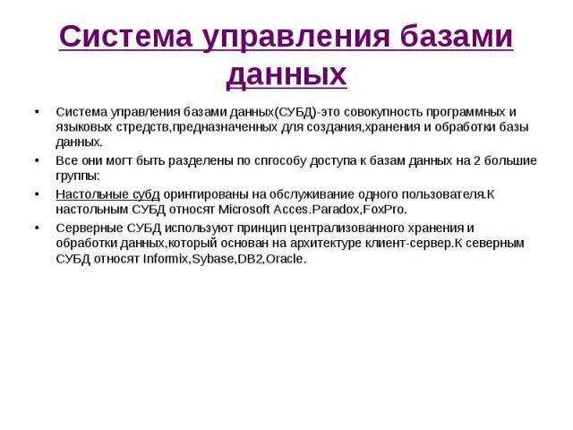Система управления базами данных(СУБД)-это совокупность программных и языковых стредств,предназначенных для создания,хранения и обработки базы данных. Система управления базами данных(СУБД)-это совокупность программных и языковых стредств,предназнач…
