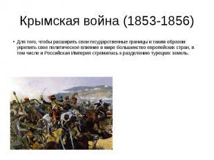 Крымская война (1853-1856) Для того, чтобы расширить свои государственные границ