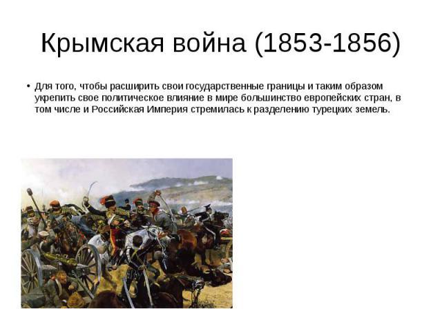 Крымская война (1853-1856) Для того, чтобы расширить свои государственные границы и таким образом укрепить свое политическое влияние в мире большинство европейских стран, в том числе и Российская Империя стремилась к разделению турецких земель.