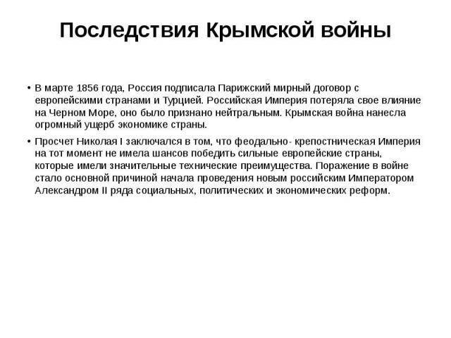 Последствия Крымской войны В марте 1856 года, Россия подписала Парижский мирный договор с европейскими странами и Турцией. Российская Империя потеряла свое влияние на Черном Море, оно было признано нейтральным. Крымская война нанесла огромный ущерб …