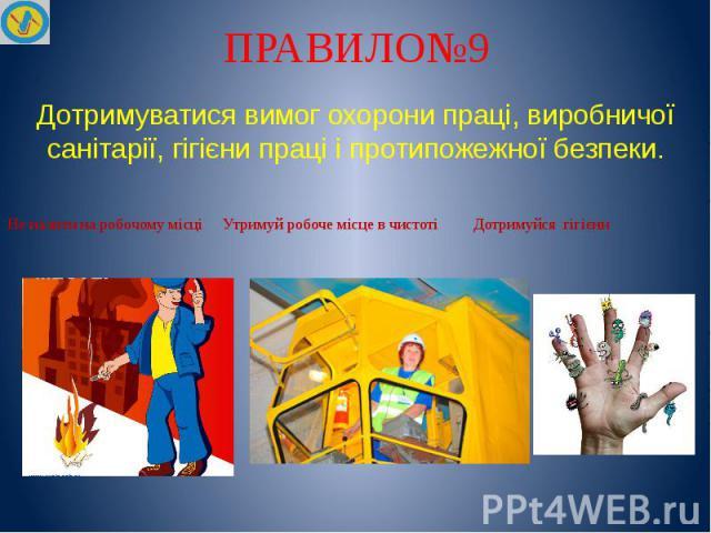 ПРАВИЛО№9 Дотримуватися вимог охорони праці, виробничої санітарії, гігієни праці і протипожежної безпеки. Не палити на робочому місці Утримуй робоче місце в чистоті Дотримуйся гігієни