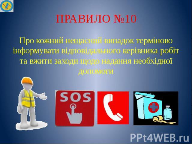 ПРАВИЛО №10 Про кожний нещасний випадок терміново інформувати відповідального керівника робіт та вжити заходи щодо надання необхідної допомоги