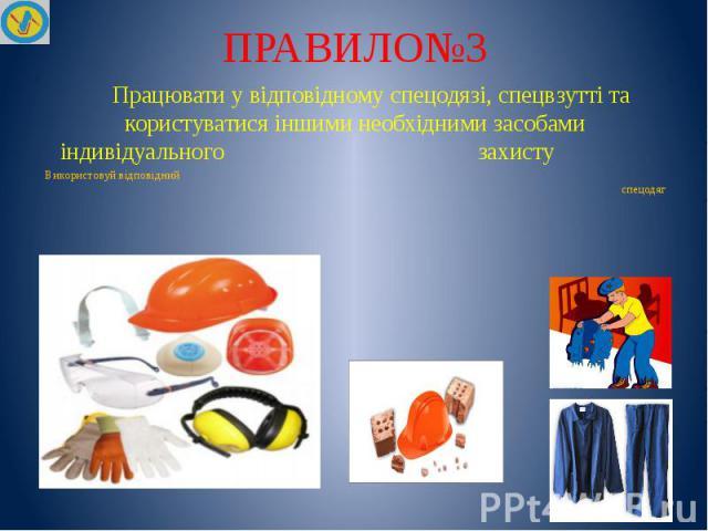 ПРАВИЛО№3 Працювати у відповідному спецодязі, спецвзутті та користуватися іншими необхідними засобами індивідуального захисту Використовуй відповідний спецодяг