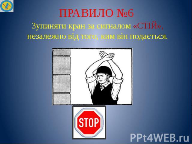 ПРАВИЛО №6 Зупиняти кран за сигналом «СТІЙ», незалежно від того, ким він подається.