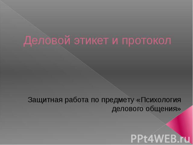 Деловой этикет и протокол Защитная работа по предмету «Психология делового общения»