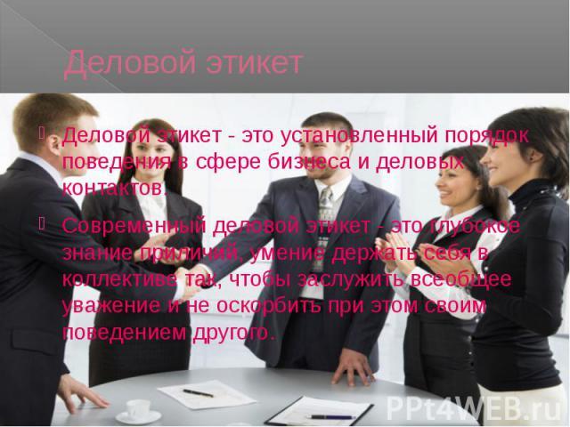 Деловой этикет Деловой этикет - это установленный порядок поведения в сфере бизнеса и деловых контактов. Современный деловой этикет - это глубокое знание приличий, умение держать себя в коллективе так, чтобы заслужить всеобщее уважение и не оскорбит…