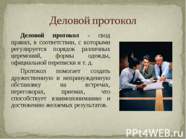 Деловой протокол Деловой протокол— это правила, которые регламентируют порядок встреч и проводов, проведение бесед и переговоров, организацию приемов, оформление деловой переписки и т.д.