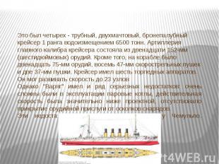 Это был четырех - трубный, двухмачтовый, бронепалубный крейсер 1 ранга водоизмещ
