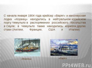 С начала января 1904 года крейсер «Варяг» иканонерская лодка «Кореец» находилис